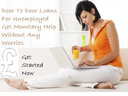 Door To Door Loans For Unemployed Get Monetary Help Without Any Worries