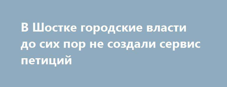 В Шостке городские власти до сих пор не создали сервис петиций http://shostka.info/shostkanews/v_shostke_gorodskie_vlasti_do_sih_por_ne_sozdali_servis_peticij  Чуть больше года назад шосткинецАндрей Сурайобратился к местным властямс инициативой создать на сайте городского совета сервис петиций, адресованных мэру.