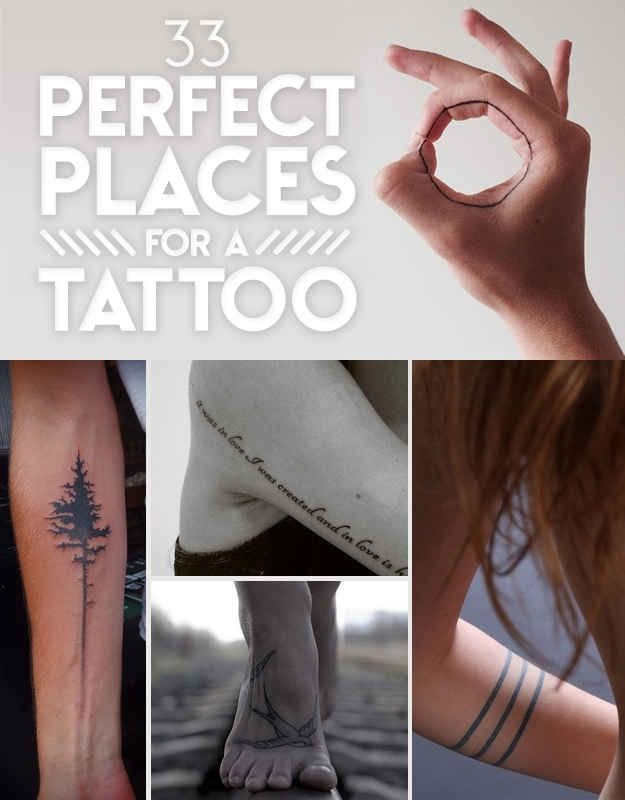 33 Perfect Places For A Tattoo!1.Outer forearm2.Thigh wrap-around3.Inner forearm4.Spine5.Ankle6.Collerbone7.Ribs8.Lower back9.Wrist10.Foot11.Inner finger12.Back of ear13.Inner forearm14.Upper shoulder15.Hip16.Outer arm17.Inner forearm18.Elbow19.Upper inner arm20.Wrapped around arm21.Wrapped around fingers22.Neck23.Inner wrist24.Vertical back25.Ear26.Back of neck27.Calf28.Foot29.Hand30.Finger31.inner elbow32.Clavicle33.Horizontal mid back