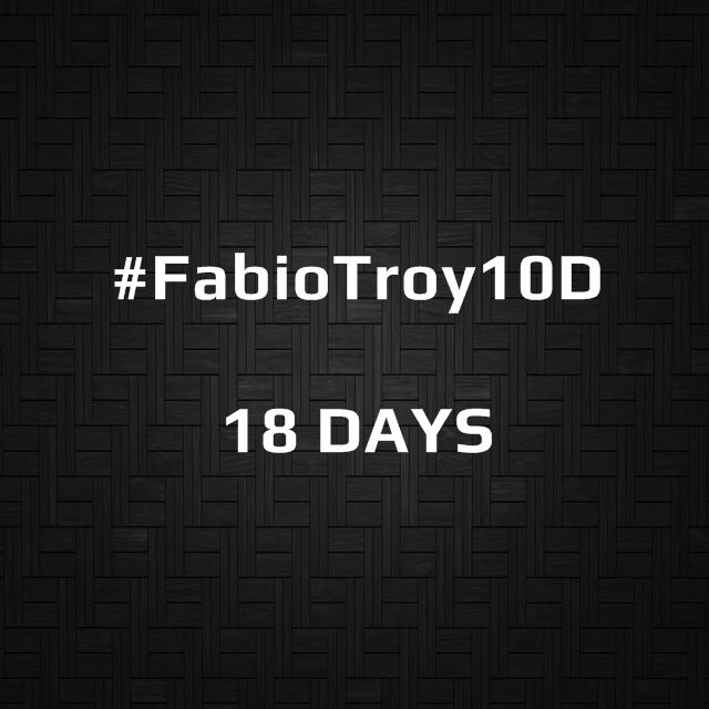 #FabioTroy10D | 18 DAYS