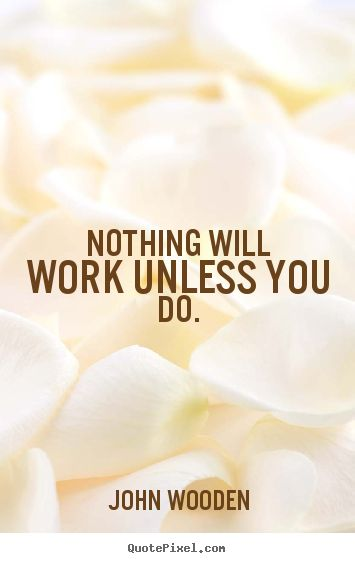 john wooden quotes | John Wooden picture quotes - Nothing will work unless you do ...