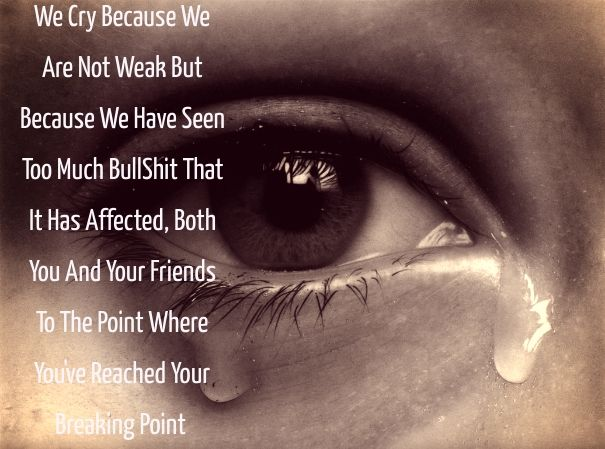 We cry because we are not weak but because we have seen too much bullshit that it has affected, both you and your friends to the point where you've reached your breaking point