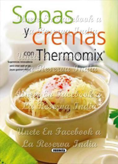Sopas y cremas con Thermomix Sopas y cremas con Thermomix PDF | Español DESCARGA GRATIS COMO PREMIUM AQUÍ : http://xurl.es/knj0b Unete con nosotros en FACEBOOK a La Reserva India, COMPARTE este...