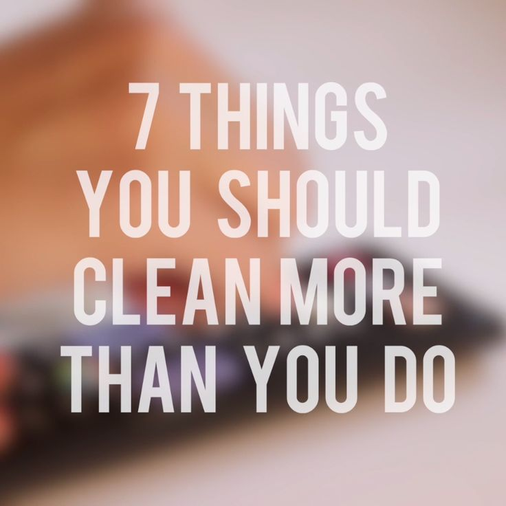 7 Things You Should Clean More Than You Do