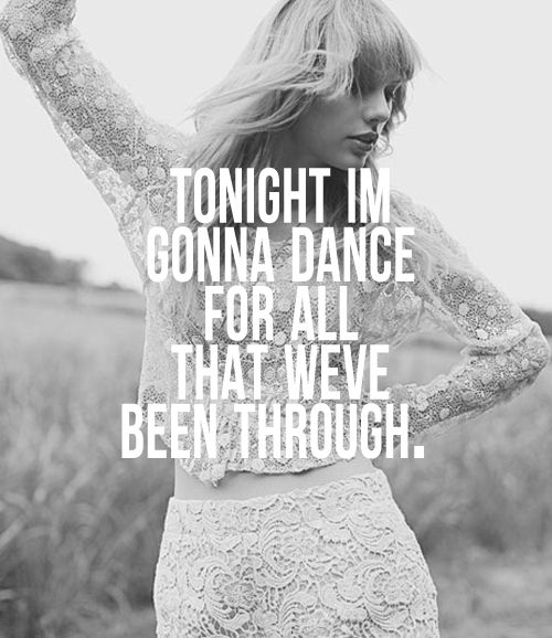 """""""But I don't wanna dance if I'm not dancing with you""""- Holy Ground, Taylor Swift <3"""