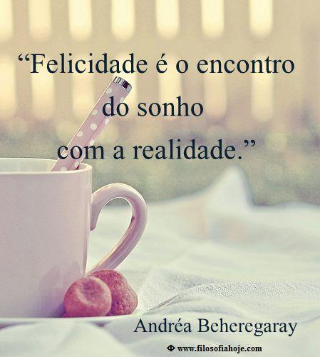 Filosofia Hoje: Frases de Filosofia - Felicidade é o encontro do sonho com a realidade. - Andréa Beheregaray