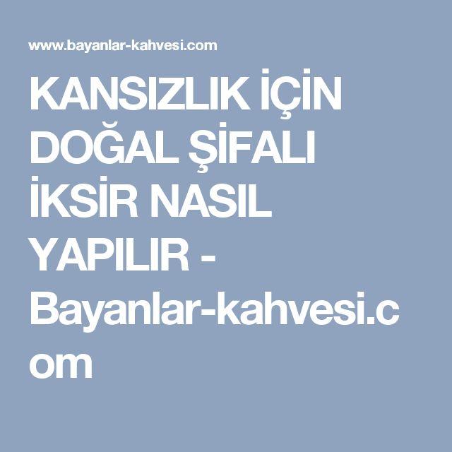 KANSIZLIK İÇİN DOĞAL ŞİFALI İKSİR NASIL YAPILIR - Bayanlar-kahvesi.com