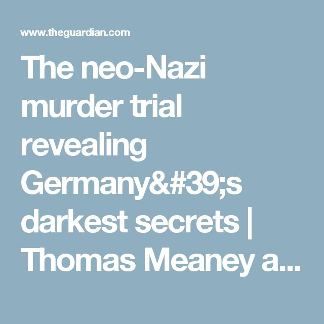 The neo-Nazi murder trial revealing Germany's darkest secrets | Thomas Meaney and Saskia Schäfer | World news | The Guardian