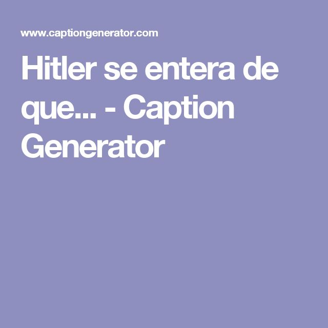 Hitler se entera de que...  - Caption Generator