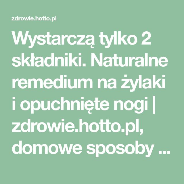 Wystarczą tylko 2 składniki. Naturalne remedium na żylaki i opuchnięte nogi | zdrowie.hotto.pl, domowe sposoby popularne w necie