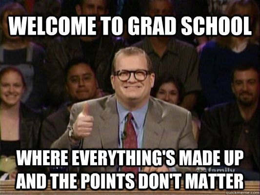 Welcome to Grad School Where everything's made up and the points don't matter