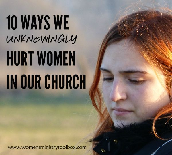 10 Ways We Unknowingly Hurt Women in Our Church - Great for a ministry team discussion! From Women's Ministry Toolbox.