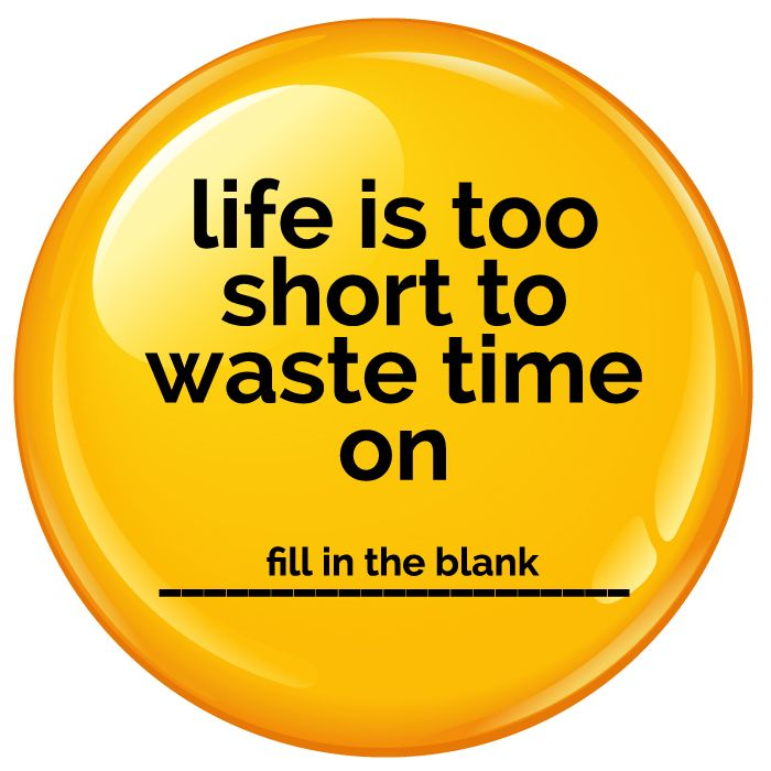 Life Is Too Short To Waste Time On ..... Badge - 75mm