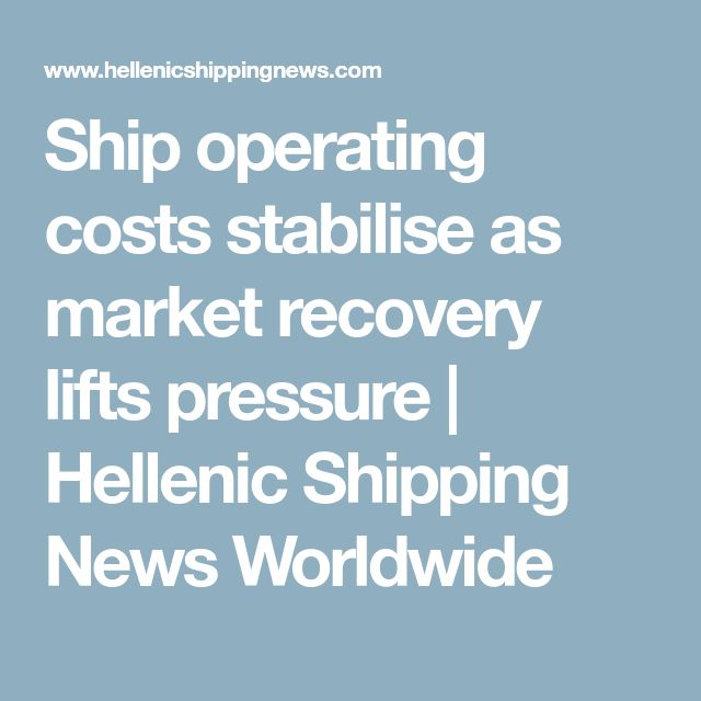 Ship operating costs stabilise as market recovery lifts pressure | Hellenic Shipping News Worldwide