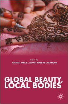 Global beauty, local bodies by Afshan Jafar, Erynn Masi de Casanova. Classmark: 22.44.JAF.1a