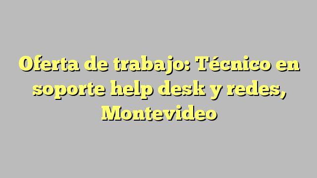 Oferta de trabajo: Técnico en soporte help desk y redes, Montevideo