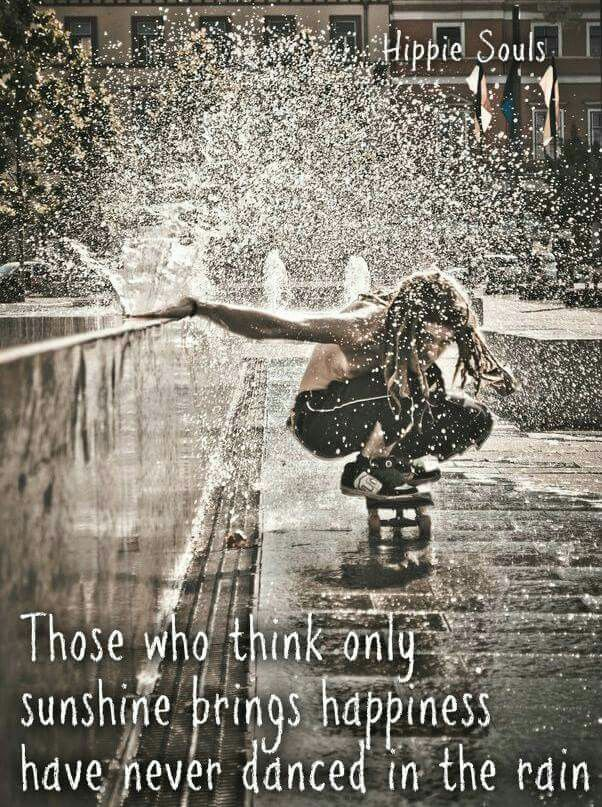 Those who think only sunshine brings happiness have never danced in the rain.