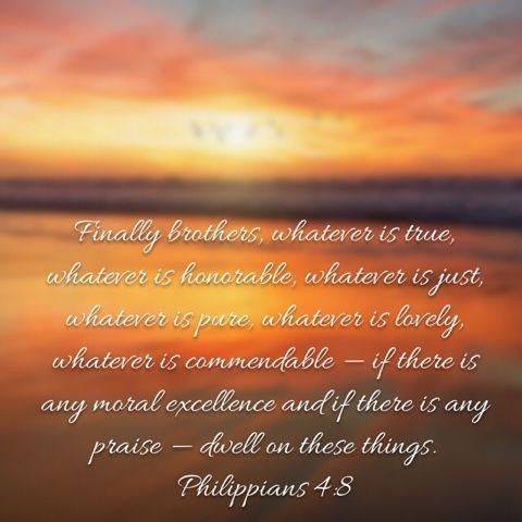 """Finally, brethren, whatsoever things are true, whatsoever things are honest, whatsoever things are just, whatsoever things are pure, whatso..."