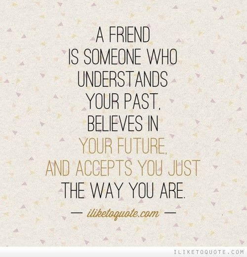A friend is someone who understands your past believes in your future and accepts you just the way you are. #friendship #quotes #friendshipquotes