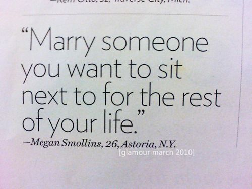 """""""Marry someone you want to sit next to for the rest of your life."""" ~at meetings and assembly's! s~"""