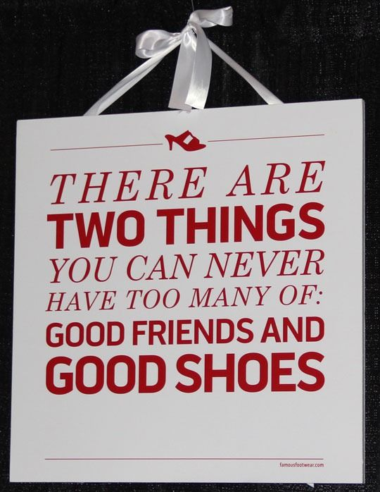 So true.the only thing better is good friends with good shoes.