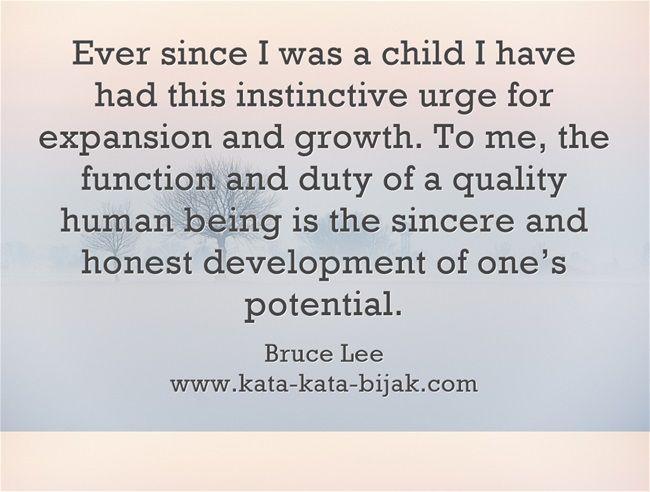 Sejak kecil, saya memiliki dorongan naluriah untuk berekspansi dan tumbuh.Bagi saya, fungsi dan tugas seorang manusia berkualitas adalah pengembangan yang jujur dan tulus terhadap potensi seseorang. Bruce Lee Kunjungi http://www.kata-kata-bijak.com/