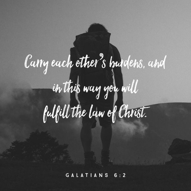 """Bear ye one another's burdens, and so fulfil the law of Christ."" ‭‭Galatians‬ ‭6:2‬ ‭KJV‬‬ http://bible.com/1/gal.6.2.kjv"