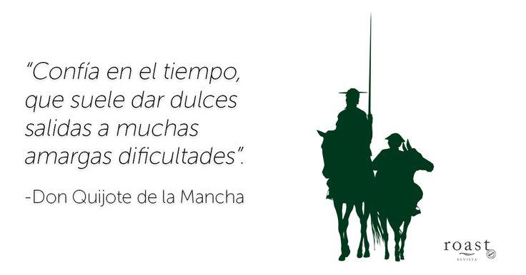 """""""Confía en el tiempo, que suele dar dulces salidas a muchas amargas dificultades"""". -Don Quijote de la Mancha"""