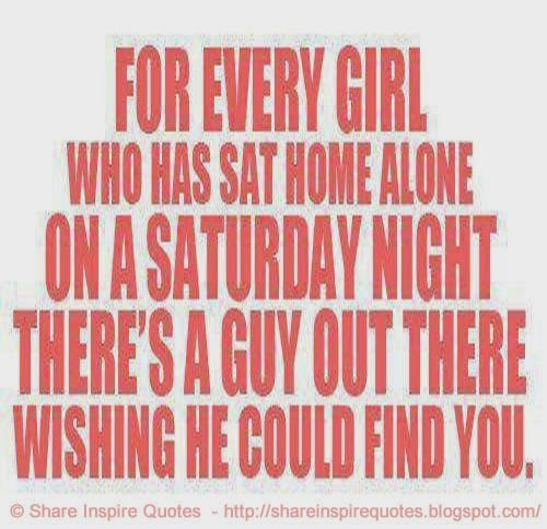 For every girl who has sat home alone on a SATURDAY night, there's a guy out there wishing he could find you.  #Women #Womenlessons #Womenadvice #Womenquotes #quotesonWomen #Womenquotesandsayings #girl #home #alone #Saturday #night #guy #wishing #shareinspirequotes #share #inspire #quotes #whatsapp