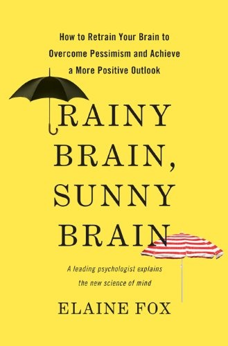 Rainy Brain, Sunny Brain: How to Retrain Your Brain to Overcome Pessimism and Achieve a More Positive Outlook by Elaine Fox