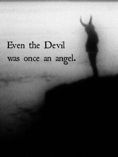 """""""Even the devil was once an angel."""" (Nothing is sure, nothing is forever.)"""