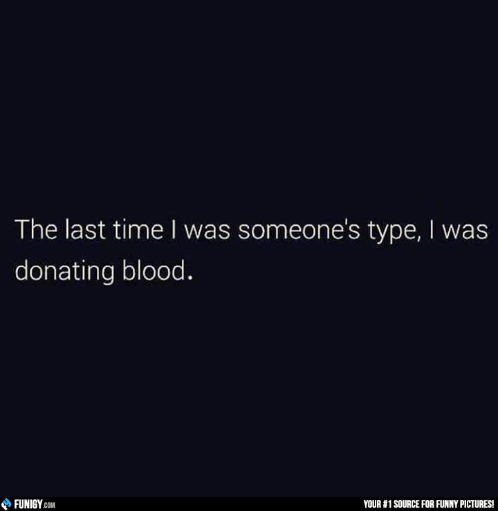 The last time I was someone's type, I was donating blood (Funny Relationship Pictures) - #blood #donate #type
