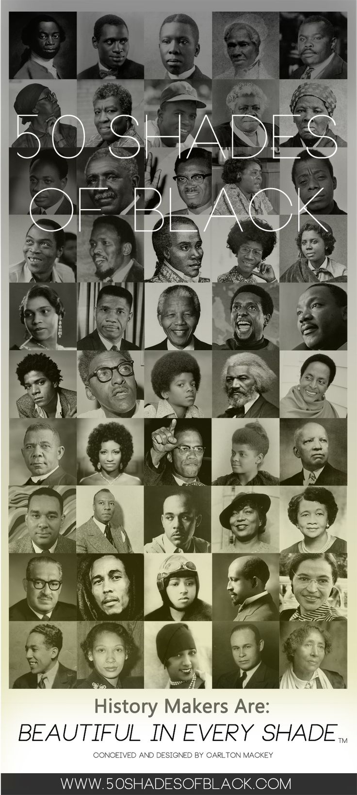 """50 SHADES OF BLACK Presents: History Makers -a 2014 Black History Month  Tribute Poster Created by Carlton Mackey celebrating the vast diversity of  the contributions to history and the people who made it. """"Beautiful In  Every Shade"""" is a trademark of Carlton Mackey (Creator of 50 Shades of  Black) and may not be appropriated in any way other than the specified use  of the trademark owner. http://www.50shadesofblack.com"""