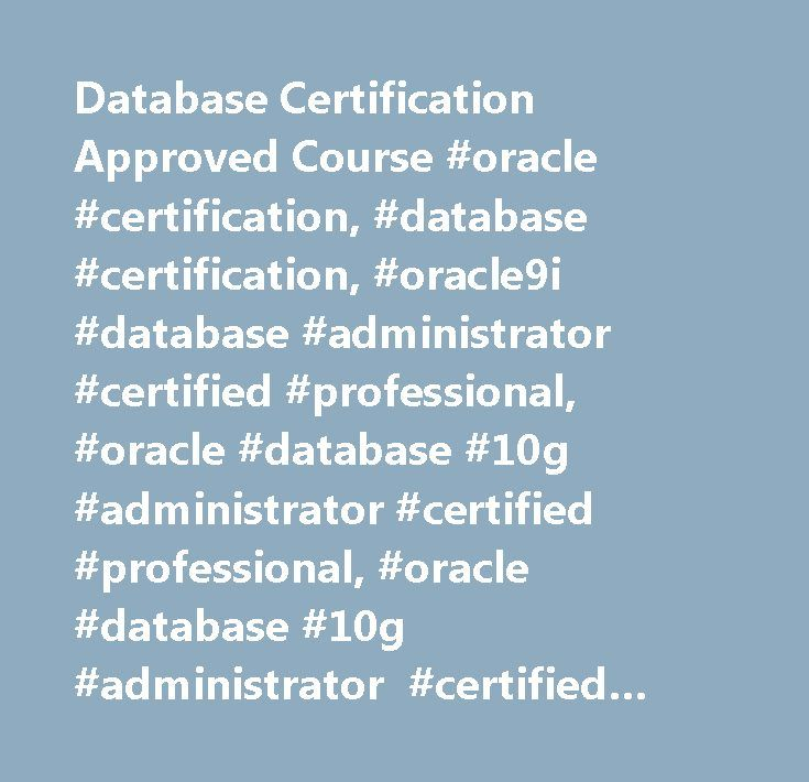 Database Certification Approved Course #oracle #certification, #database #certification, #oracle9i #database #administrator #certified #professional, #oracle #database #10g #administrator #certified #professional, #oracle #database #10g #administrator #certified #master, #oracle #database #11g #administrator #certified #professional, #oracle #database #11g #administrator #certified #master, #oracle #database #10g: #real #application #clusters #administrator #certified #expert, #oracle…