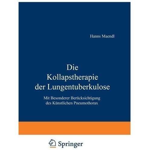 Die Kollapstherapie Der Lungentuberkulose: Mit Besonderer Berucksichtigung Des Kunstlichen Pneumothorax