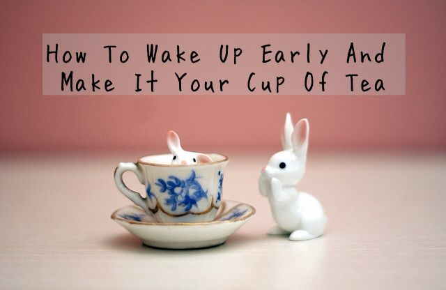 How to wake up early and make it your cup of tea on prettyawesomefitness.com