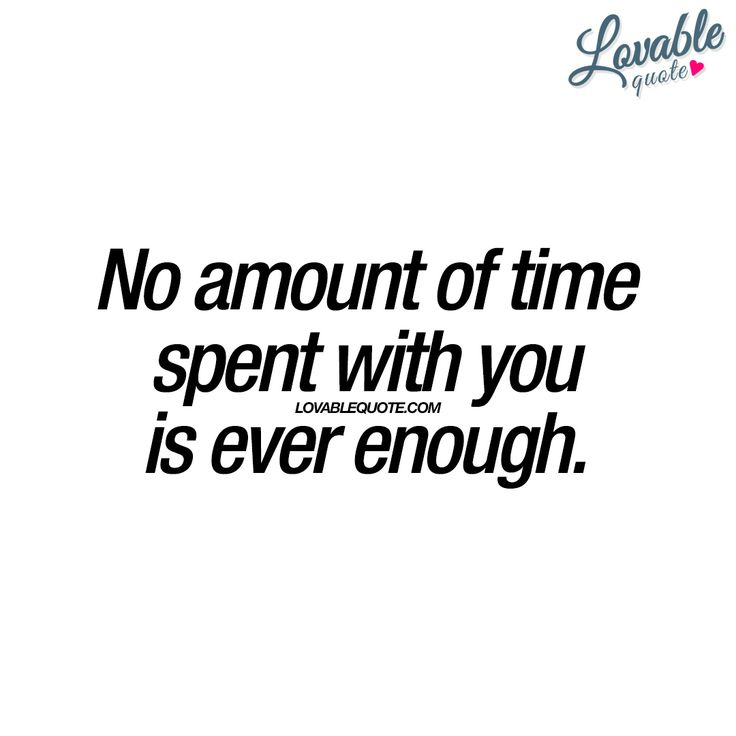"""""""No amount of time spent with you is ever enough."""" This cute quote is all about when you feel like no amount of time you spend with the one you really like is ever enough! It's a weird and lovely feeling www.lovablequote.com"""