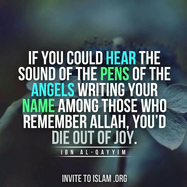 If you could hear the sound of the pens of the Angels writing your name among those who remember Allah,  you'd die out of joy - ibn al-Qayyim
