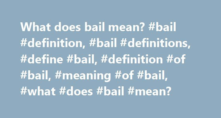 What does bail mean? #bail #definition, #bail #definitions, #define #bail, #definition #of #bail, #meaning #of #bail, #what #does #bail #mean? http://boston.nef2.com/what-does-bail-mean-bail-definition-bail-definitions-define-bail-definition-of-bail-meaning-of-bail-what-does-bail-mean/  # Princeton's WordNet (5.00 / 1 vote) Rate this definition: bail, bail bond, bond (noun) (criminal law) money that must be forfeited by the bondsman if an accused person fails to appear in court for trial…