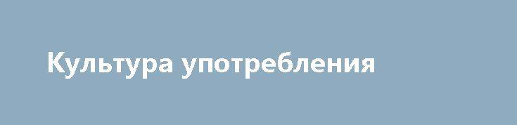 Культура употребления http://hdrezka.biz/film/1457-kultura-upotrebleniya.html