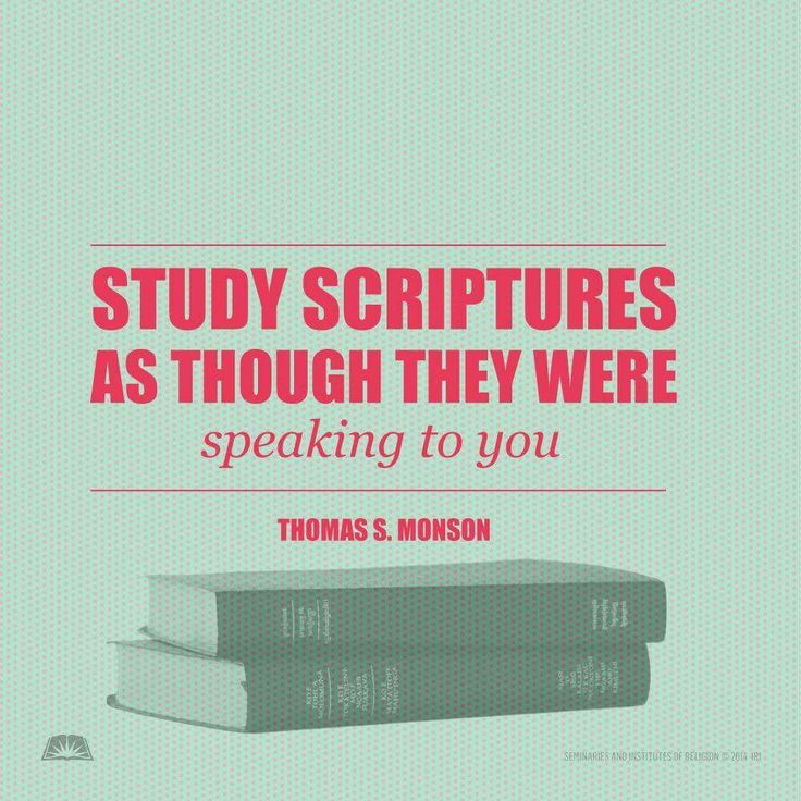 """Become acquainted with the lessons the scriptures teach. Learn the background and setting of the Master's parables and the prophets' admonitions. Study them as though they were speaking to you, for such is the truth."" -President Thomas S. Monson #truth #study #scriptures #blessings"