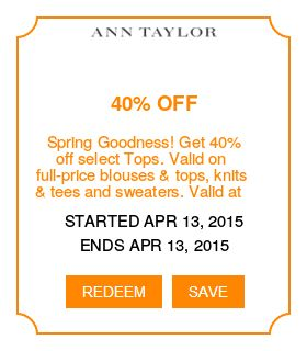 Ann Taylor *Coupons - Spring Goodness! Get 40% off select Tops. Valid on full-price blouses & tops, knits & tees and sweaters. Valid at stores in the U.S., other than a few select stores. Excludes certain products, Ann Taylor Factory stores, Loft stores, Loft Outlet Stores or Lou & Grey Stores. Ends on 04/13/15 3:00 AM EST* I'm in! Are you? Visit: http://www.imin.com/store-coupons/ann-taylor/