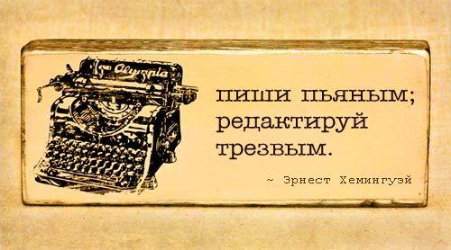 Эрнест Хемингуэй - цитаты: Пиши пьяным, редактируй трезвым.