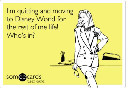 Funny Workplace Ecard: I'm quitting and moving to Disney World for the rest of me life! Who's in?