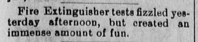 """Fire Extinguisher tests fizzled yesterday afternoon, but created an immense amount of fun.   """"Local and General News"""" The Independent., November 16, 1899, Image 3 http://chroniclingamerica.loc.gov/lccn/sn85047097/1899-11-16/ed-1/seq-3/  INDEPENDENT1899111601-02"""