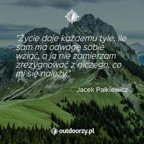 """""""Życie daje każdemu tyle, ile sam ma odwagę sobie wziąć, a ja nie zamierzam zrezygnować z niczego, co mi się należy."""" - Jacek Pałkiewicz"""