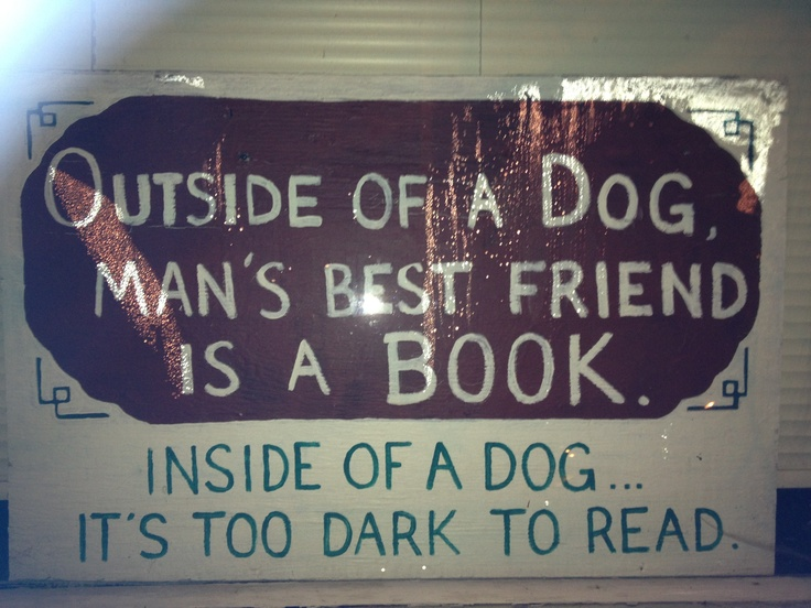 outside of a dog, a book is a mans best friend.i?nside of a dog it is too dark to read Outside of a dog, a book is a man's best friend inside a dog it is too dark to read continue reading this sermon illustration (free with pro.