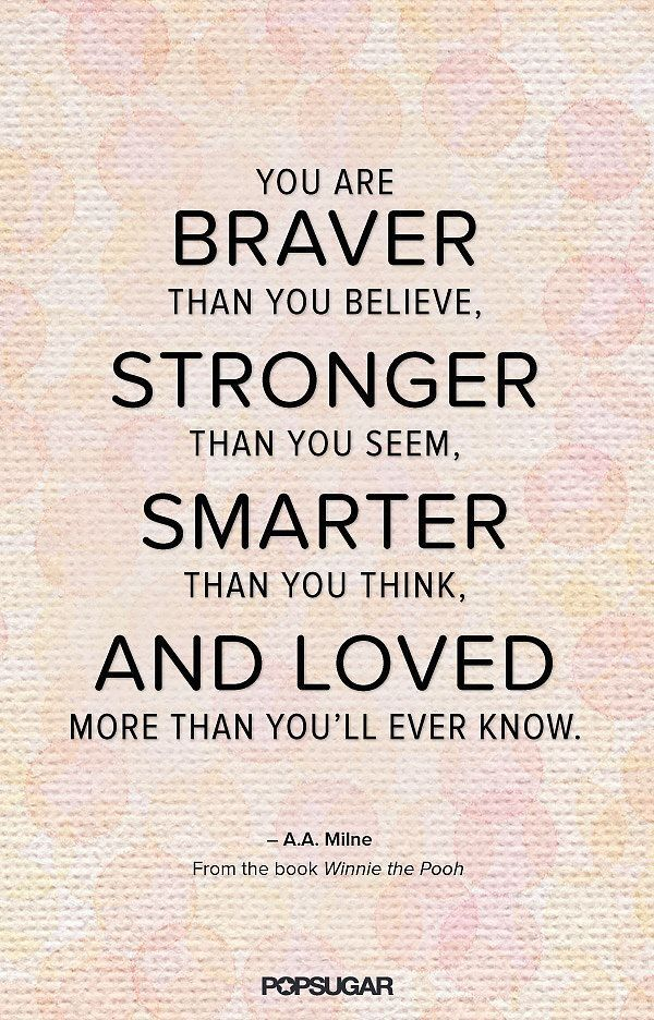 """Believe it!; """"You are braver than you believe, stronger than you seem, smarter than you think, and loved more than you'll ever know."""" -A. A. Milne"""