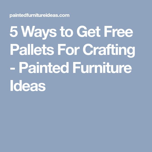 5 Ways to Get Free Pallets For Crafting - Painted Furniture Ideas