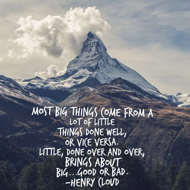 Most big things come from a lot of little things done well, or vice versa. Little, done over and over, brings about big...good or bad. -Henry Cloud